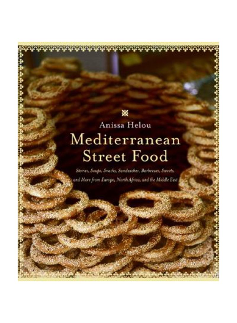 Mediterranean Street Food: Stories, Soups, Snacks, Sandwiches, Barbecues, Sweets, And More From Europe, North Africa, And The Middle East Paperback