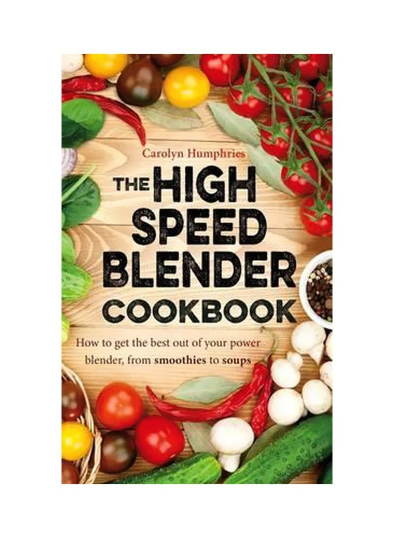 The High Speed Blender Cookbook: How To Get The Best Out Of Your Power Blender, From Smoothies To Soups Paperback