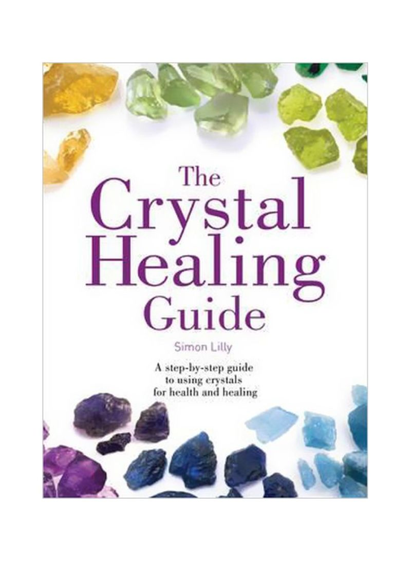 The Crystal Healing Guide: A Step-By-Step Guide To Using Crystals For Health And Healing Paperback
