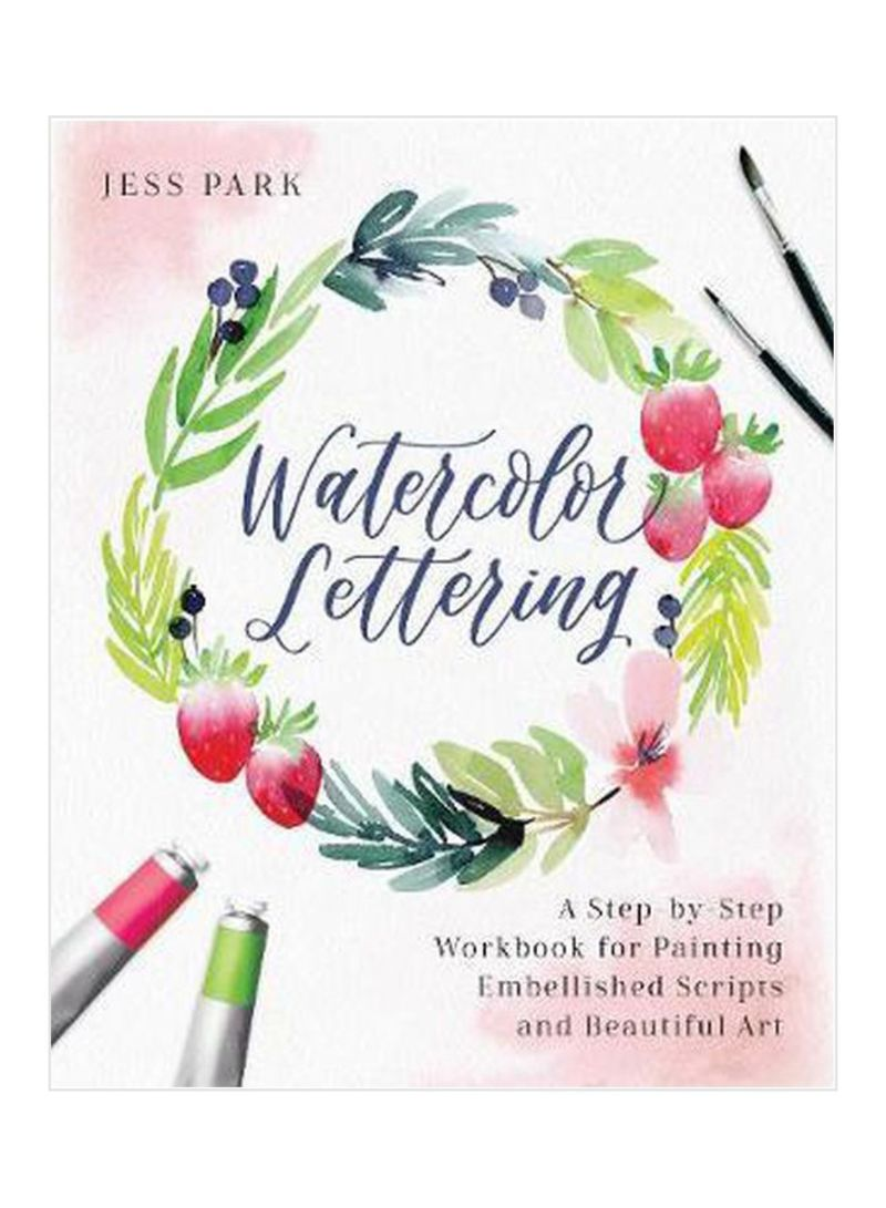 Watercolor Lettering : A Step-By-Step Workbook For Painting Embellished Scripts And Beautiful Art Paperback