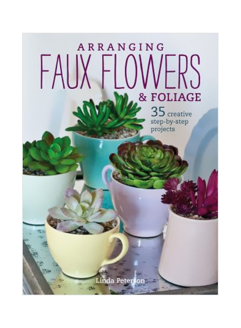Arranging Faux Flowers And Foliage : 35 Creative Step-By-Step Projects Paperback