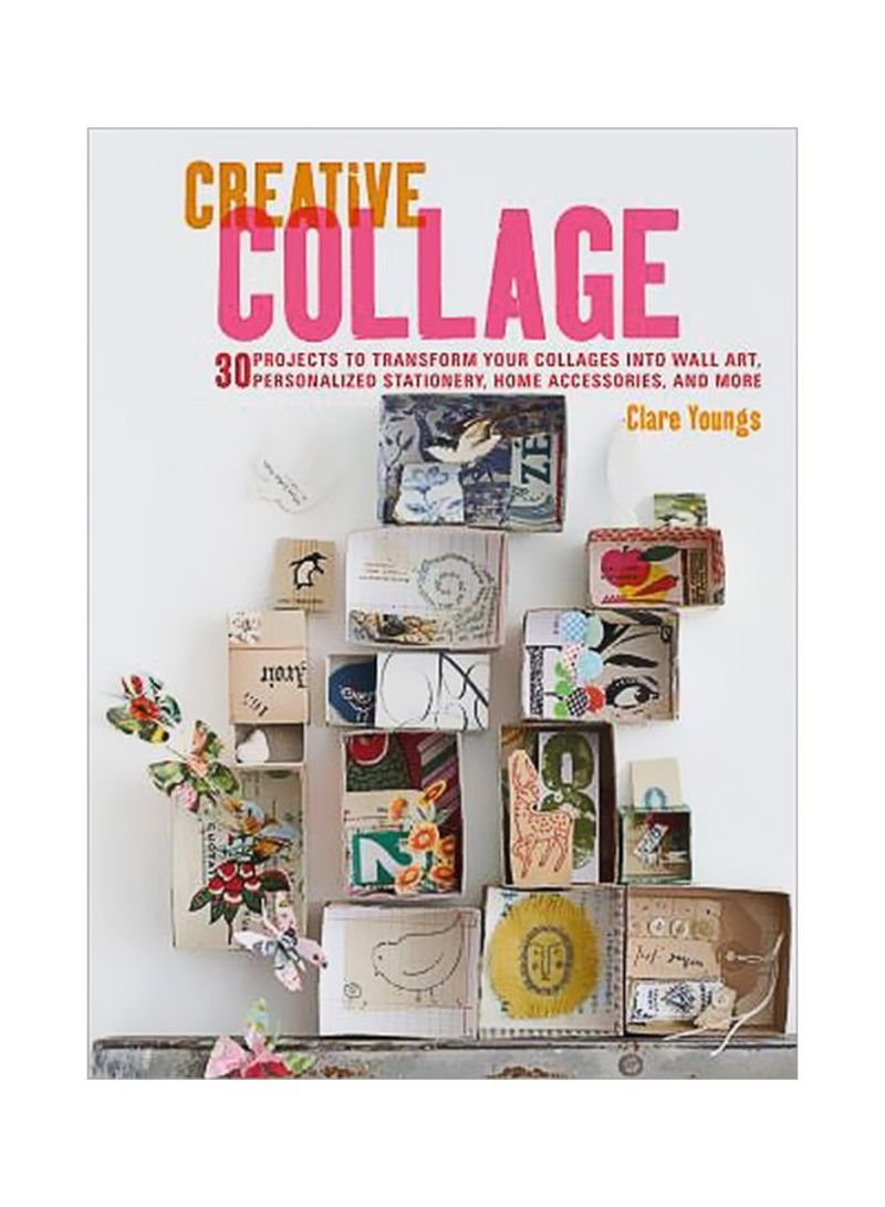 Creative Collage: 30 Projects To Transform Your Collages Into Wall Art Personalized Stationery Home Accessories And More Paperback