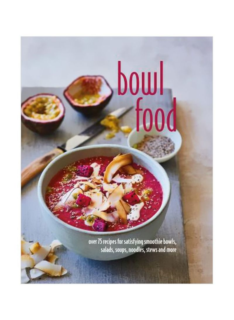 Bowl Food: Over 75 Recipes For Satisfying Smoothie Bowls, Salads, Soups, Noodles, Stews And More Hardcover