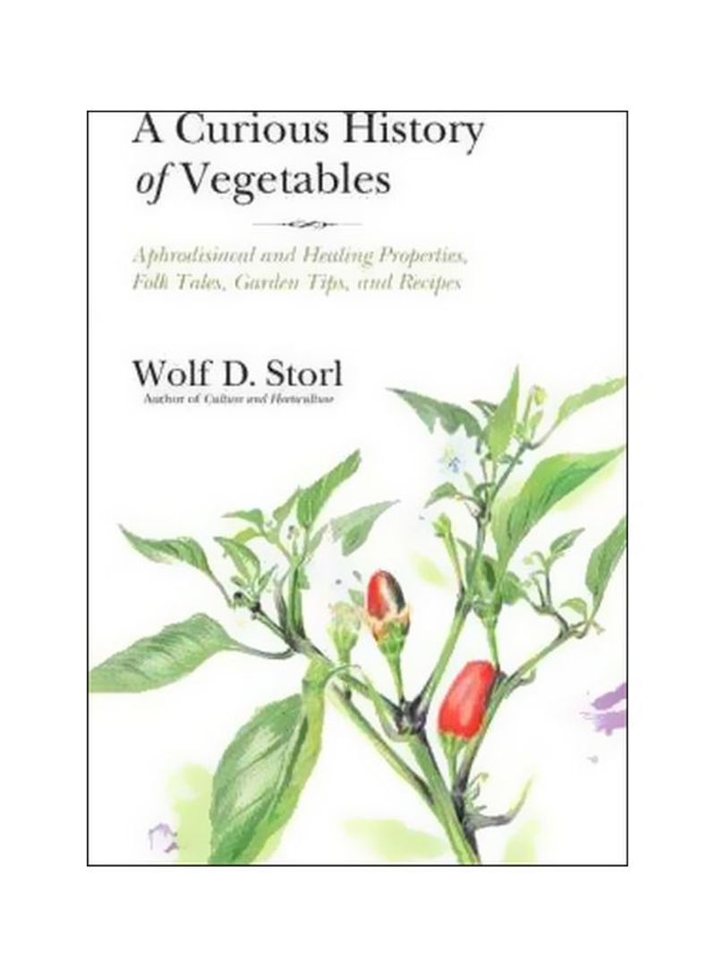 The Curious History Of Vegetables : Aphrodisiacal And Healing Properties Folk Tales Garden Tips And Recipes Paperback