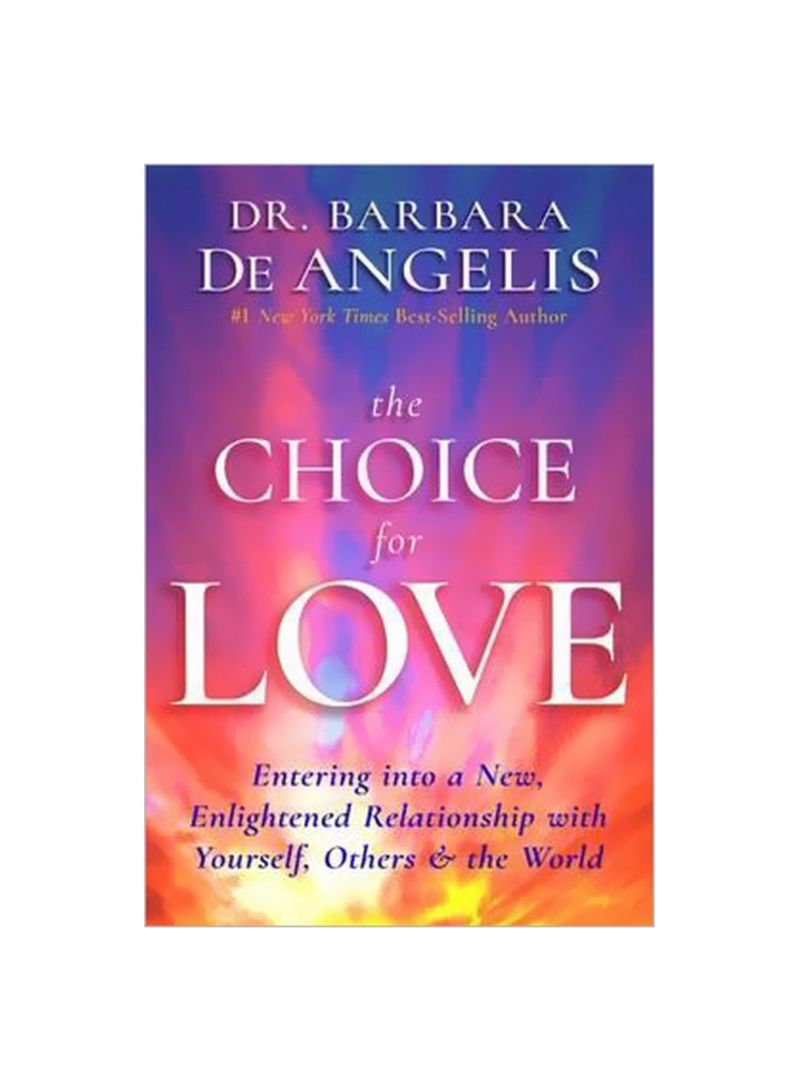 The Choice For Love: Entering Into A New, Enlightened Relationship With Yourself, Others and The World Paperback
