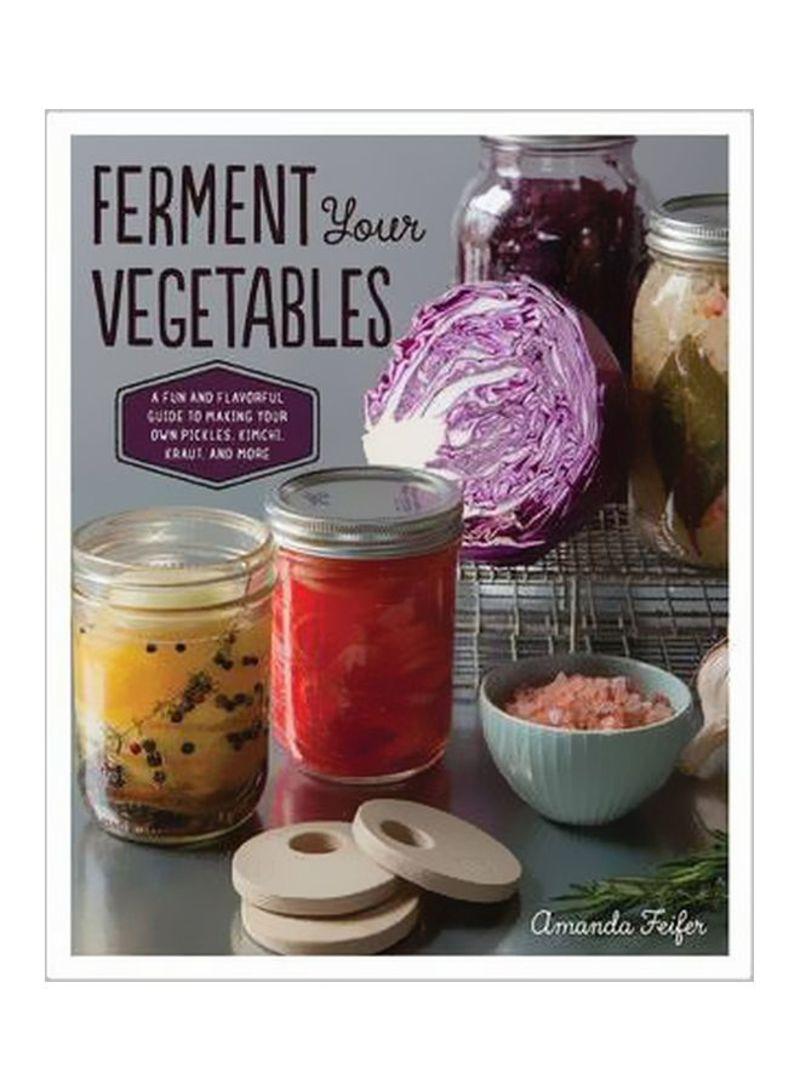 Ferment Your Vegetables: A Fun And Flavourful Guide To Making Your Own Pickles,Kimchi,Krauts And More Paperback