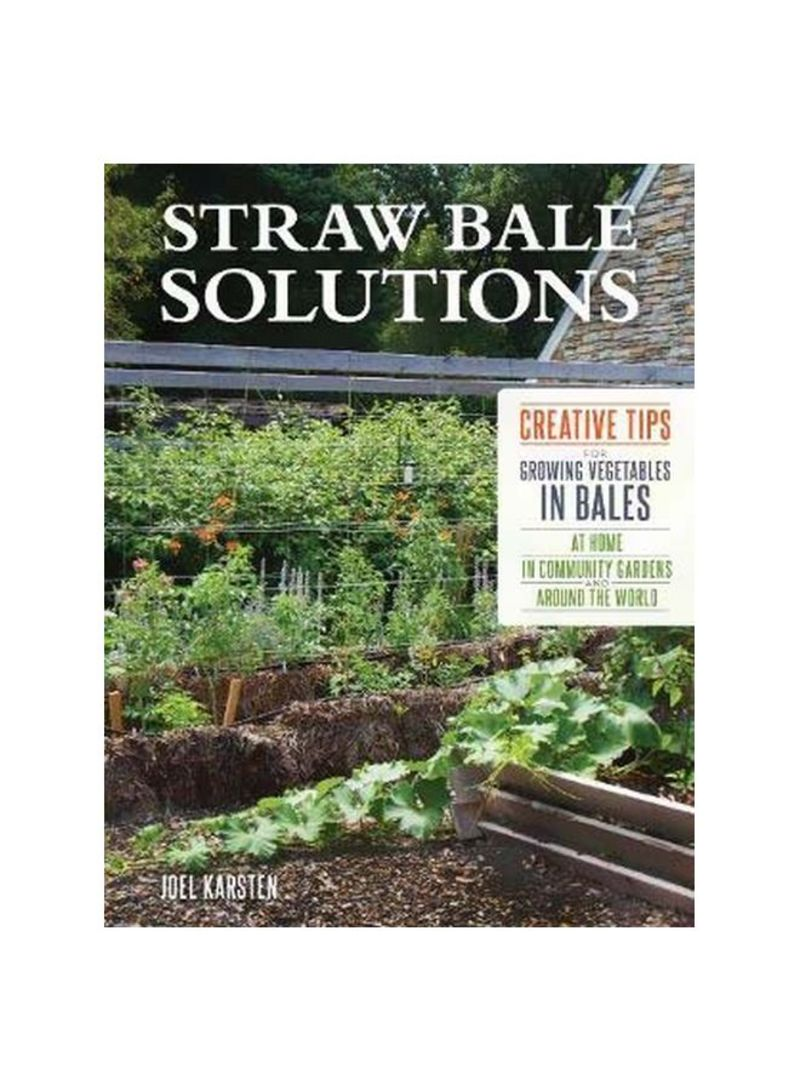 Straw Bale Solutions : Creative Tips For Growing Vegetables In Bales At Home, In Community Gardens, And Around The World Paperback