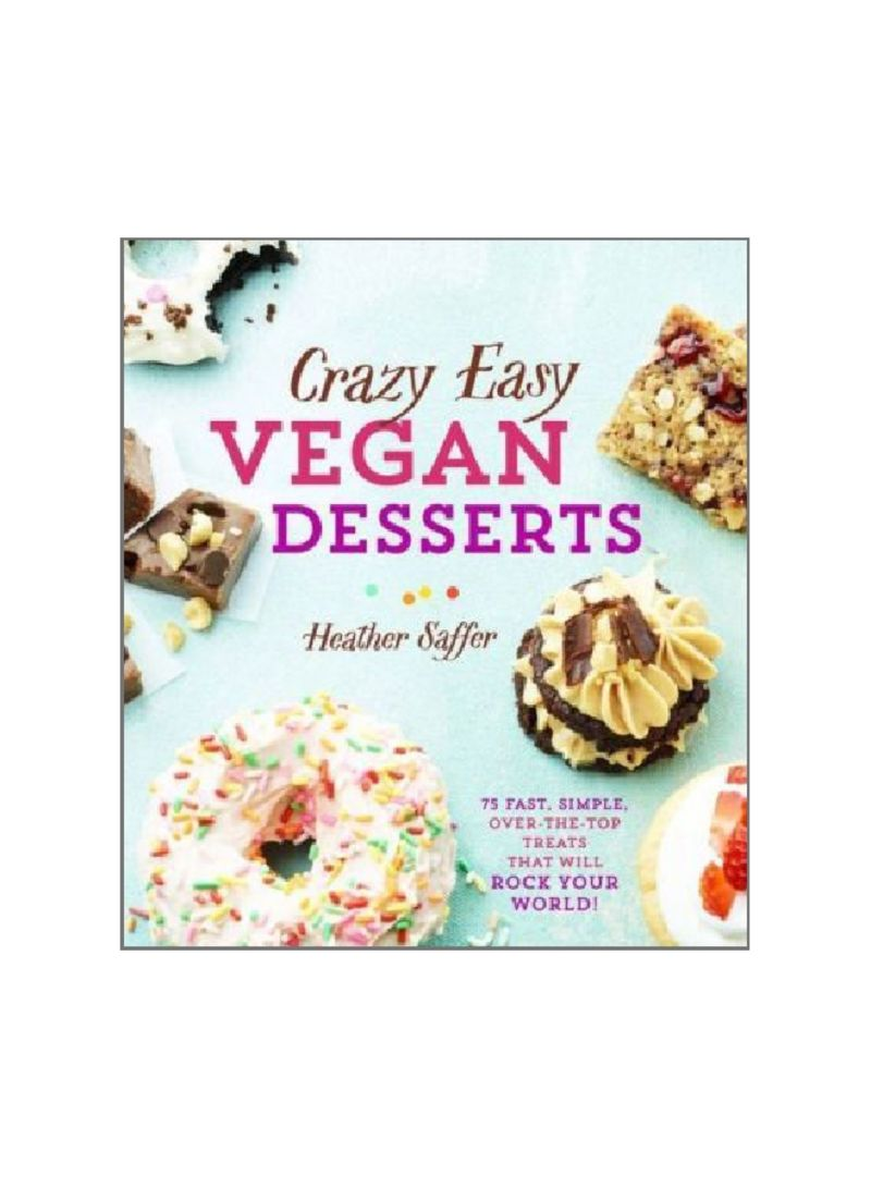 Crazy Easy Vegan Desserts: 75 Fast, Simple, Over-The-Top Treats That Will Rock Your World! Hardcover