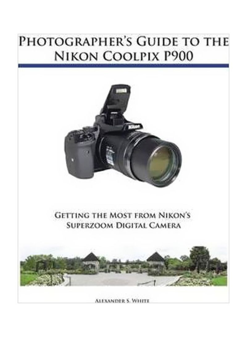 Photographer's Guide To The Nikon Coolpix P900: Getting The Most From Nikon's Superzoom Digital Camera Paperback