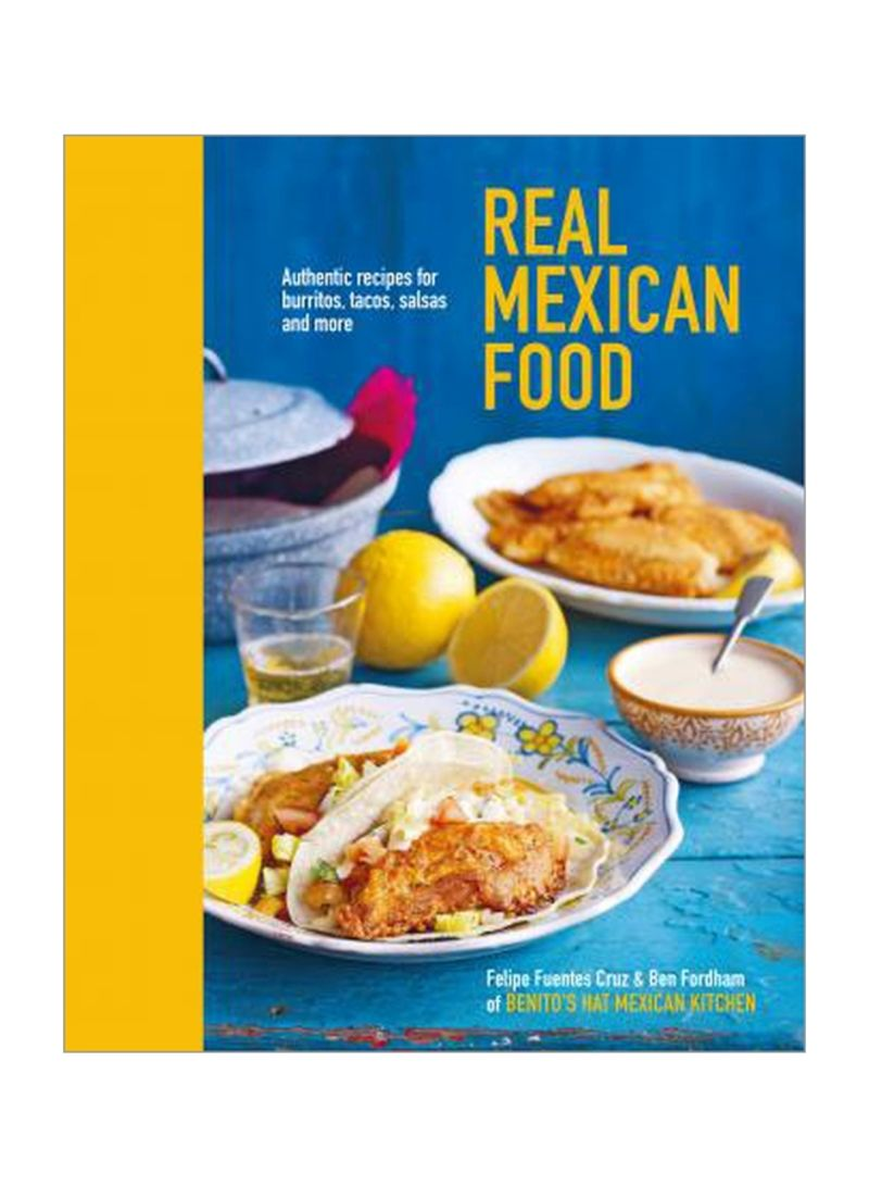 Real Mexican Food : Authentic Recipes For Burritos, Tacos, Salsas And More Hardcover