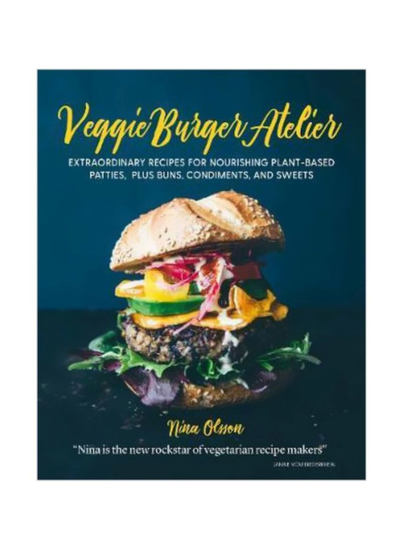 Veggie Burger Atelier : Extraordinary Recipes For Nourishing Plant-Based Patties, Plus Buns, Condiments, And Sweets Hardcover