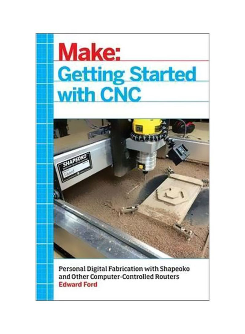 Getting Started With CNC: Personal Digital Fabrication With Shapeoko And Other Computer-controlled Routers Paperback