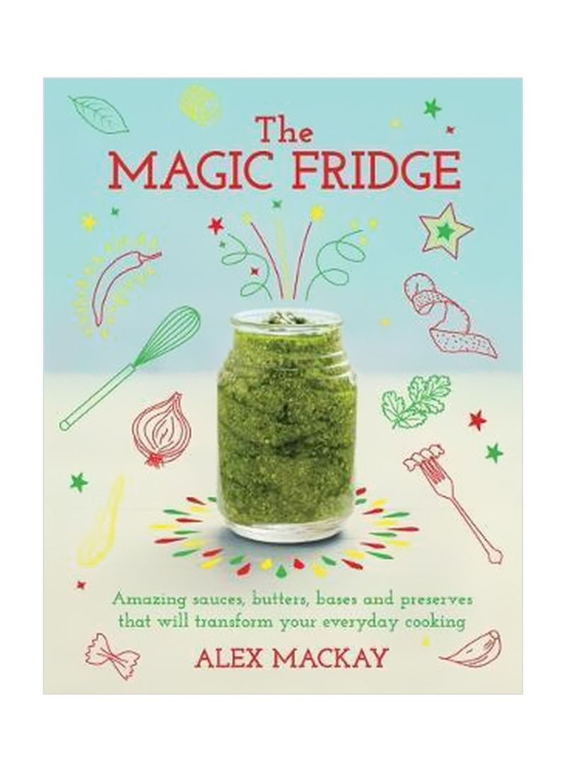 The Magic Fridge: Amazing Sauces, Butters, Bases And Preserves That Will Transform Your Everyday Cooking Hardcover