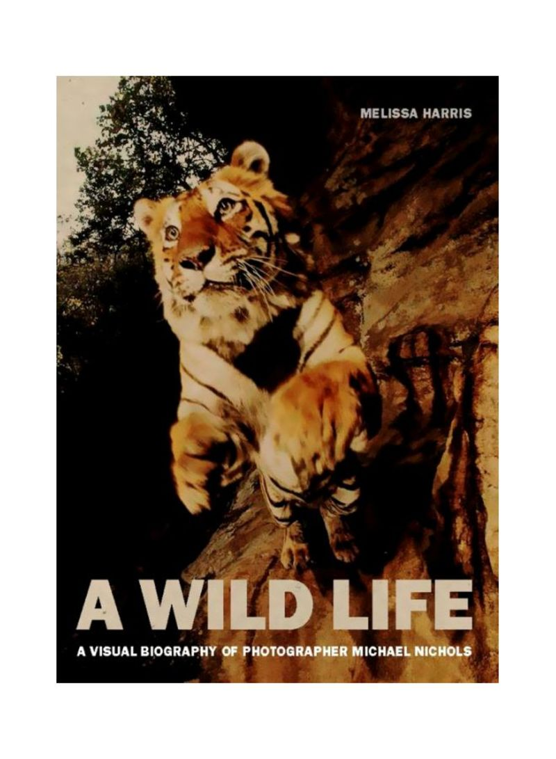 A Wild Life : A Visual Biography Of Photographer Michael Nichols Hardcover