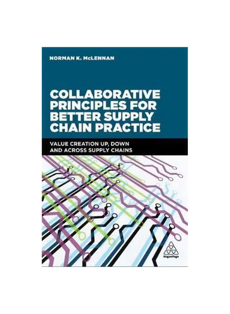 Collaborative Principles For Better Supply Chain Practice : Value Creation Up, Down And Across Supply Chains Paperback